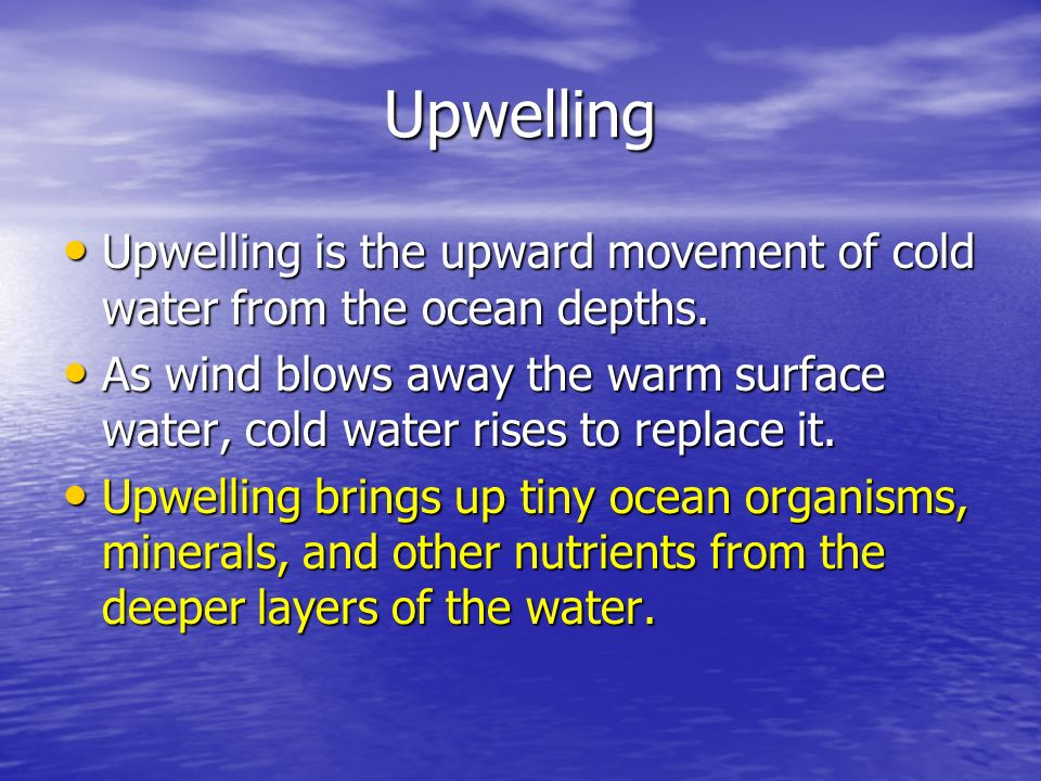Upwelling Upwelling is the upward movement of cold water from the ocean depths. Upwelling is the upward movement of cold water from the ocean depths.