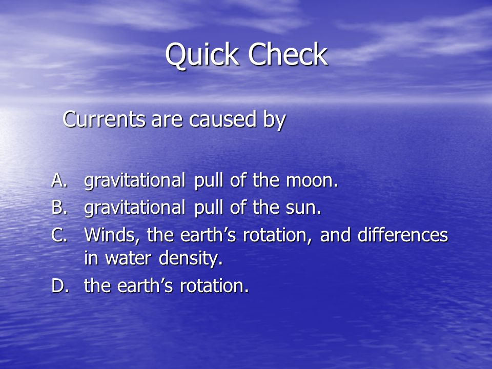 Quick Check Currents are caused by A.gravitational pull of the moon. B.gravitational pull of the sun. C.Winds, the earths rotation, and differences in