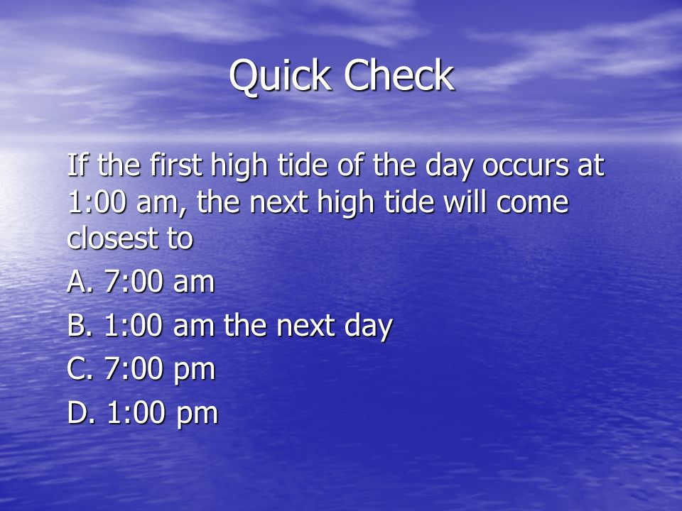 Quick Check If the first high tide of the day occurs at 1:00 am, the next high tide will come closest to A. 7:00 am B. 1:00 am the next day C. 7:00 pm