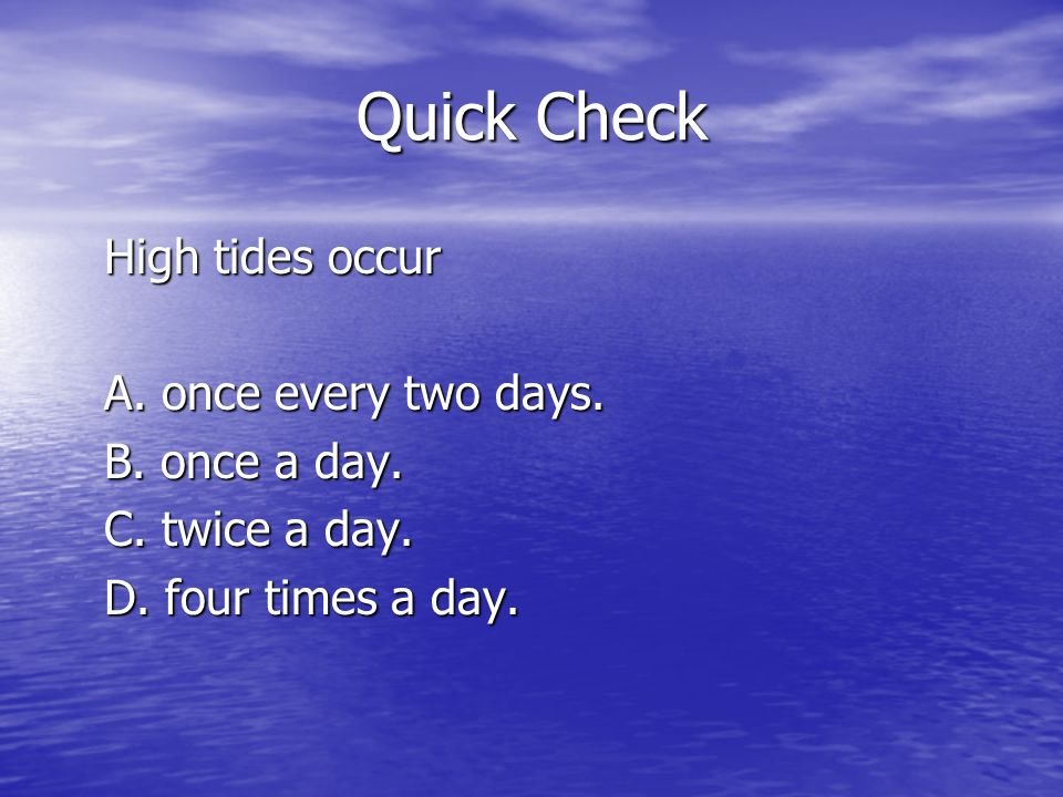 Quick Check High tides occur A. once every two days. B. once a day. C. twice a day. D. four times a day.