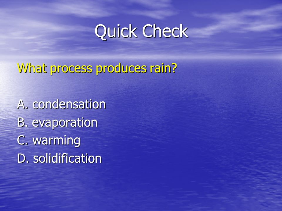 Quick Check What process produces rain? A. condensation B. evaporation C. warming D. solidification
