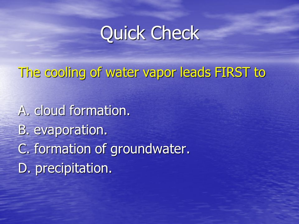 Quick Check The cooling of water vapor leads FIRST to A. cloud formation. B. evaporation. C. formation of groundwater. D. precipitation.