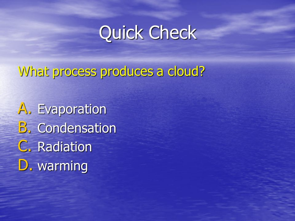 Quick Check What process produces a cloud? A. Evaporation B. Condensation C. Radiation D. warming