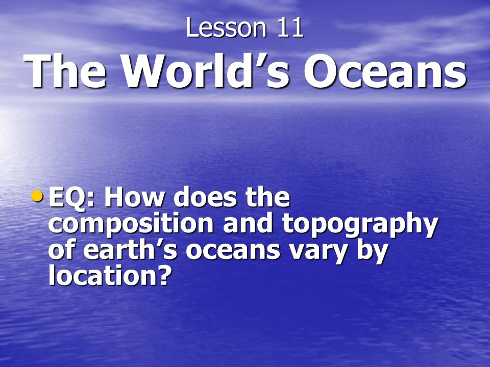 Lesson 11 The Worlds Oceans EQ: How does the composition and topography of earths oceans vary by location? EQ: How does the composition and topography