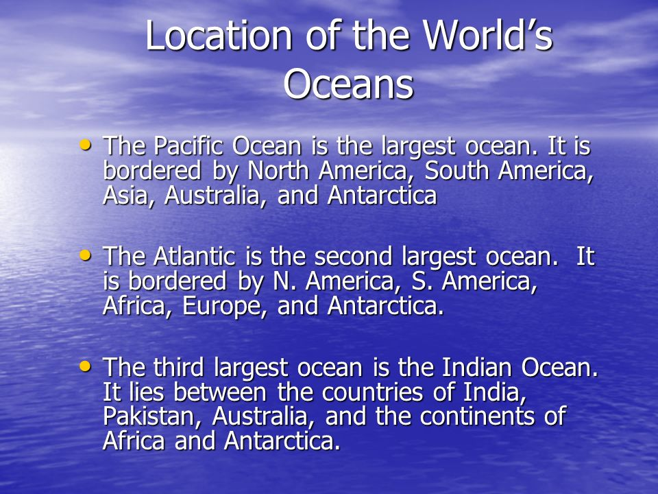 Location of the Worlds Oceans The Pacific Ocean is the largest ocean. It is bordered by North America, South America, Asia, Australia, and Antarctica