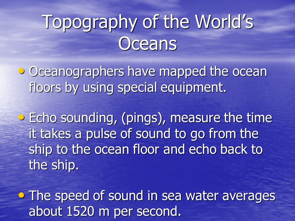 Topography of the Worlds Oceans Oceanographers have mapped the ocean floors by using special equipment. Oceanographers have mapped the ocean floors by