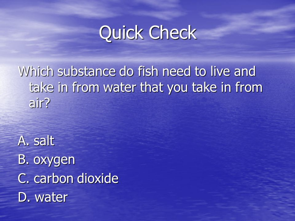 Quick Check Which substance do fish need to live and take in from water that you take in from air? A. salt B. oxygen C. carbon dioxide D. water