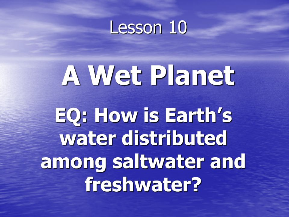 Lesson 10 A Wet Planet EQ: How is Earths water distributed among saltwater and freshwater?