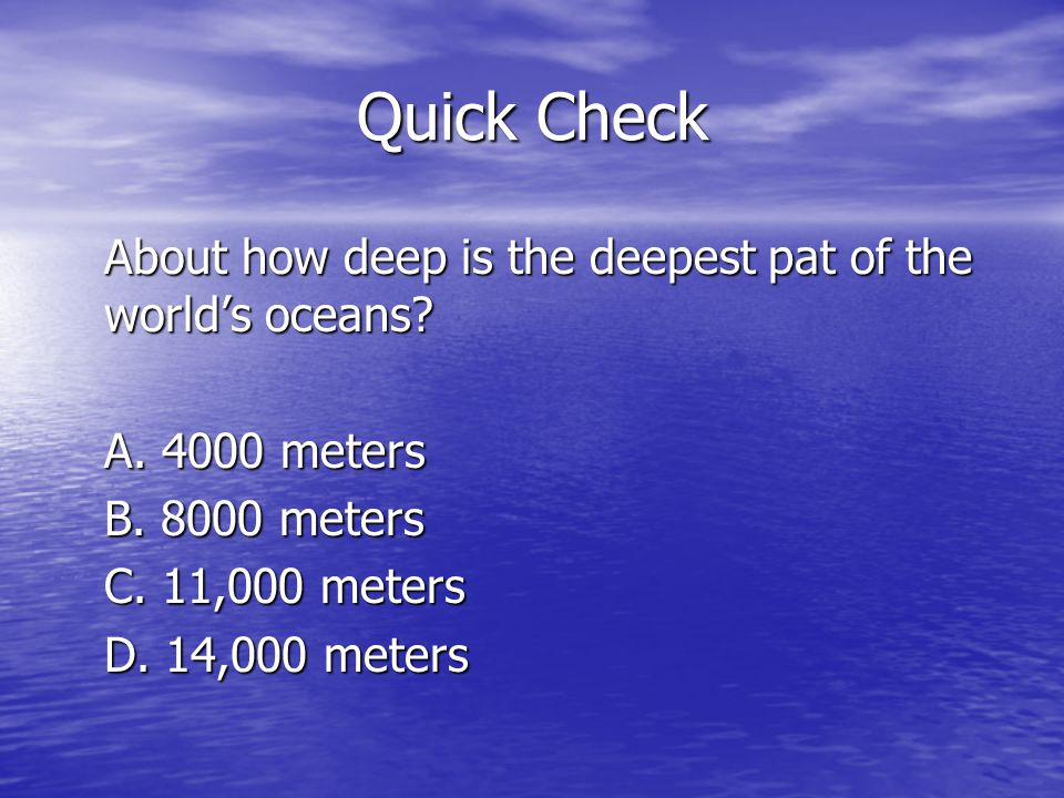 Quick Check About how deep is the deepest pat of the worlds oceans? A. 4000 meters B. 8000 meters C. 11,000 meters D. 14,000 meters
