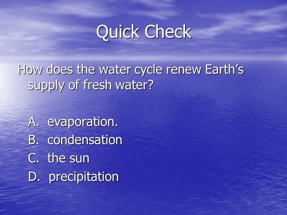 Quick Check How does the water cycle renew Earths supply of fresh water? A. evaporation. B. condensation C. the sun D. precipitation