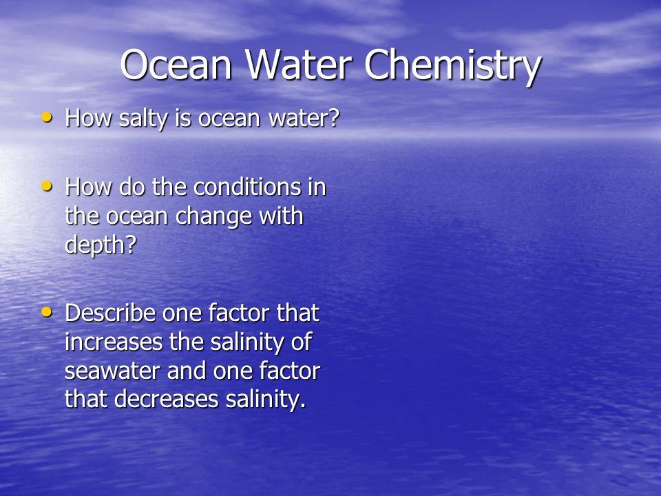 Ocean Water Chemistry How salty is ocean water? How salty is ocean water? How do the conditions in the ocean change with depth? How do the conditions