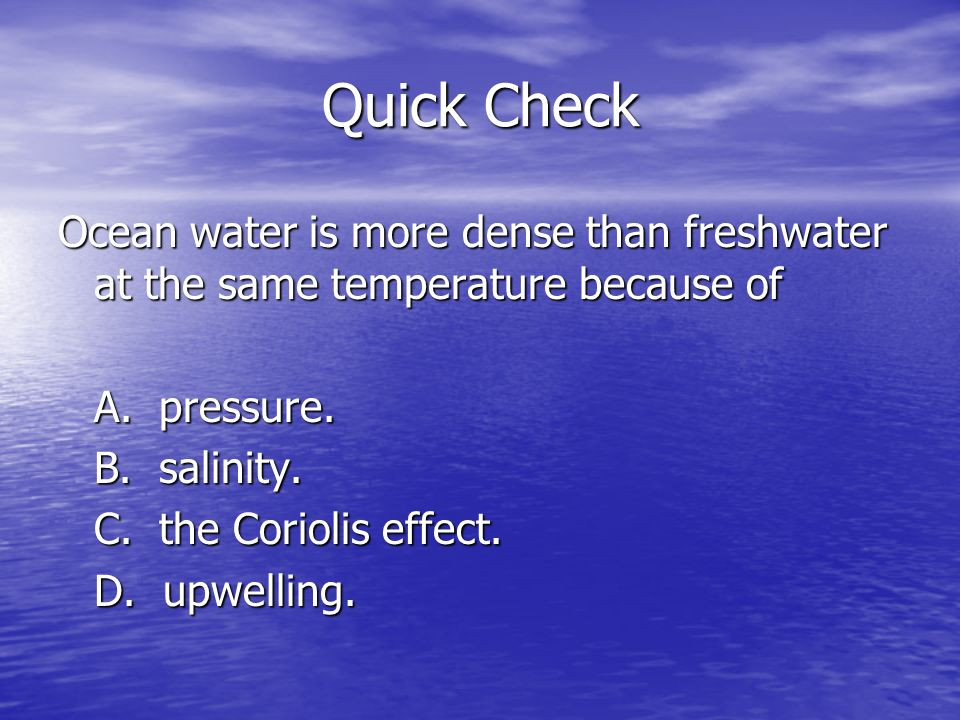 Quick Check Ocean water is more dense than freshwater at the same temperature because of A. pressure. B. salinity. C. the Coriolis effect. D. upwellin