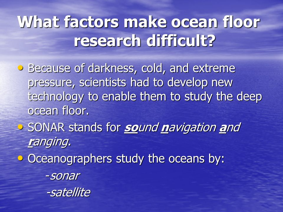 What factors make ocean floor research difficult? Because of darkness, cold, and extreme pressure, scientists had to develop new technology to enable