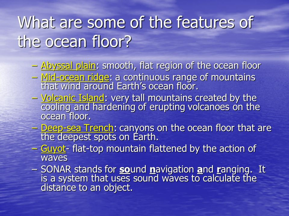 What are some of the features of the ocean floor? –Abyssal plain: smooth, flat region of the ocean floor –Mid-ocean ridge: a continuous range of mount