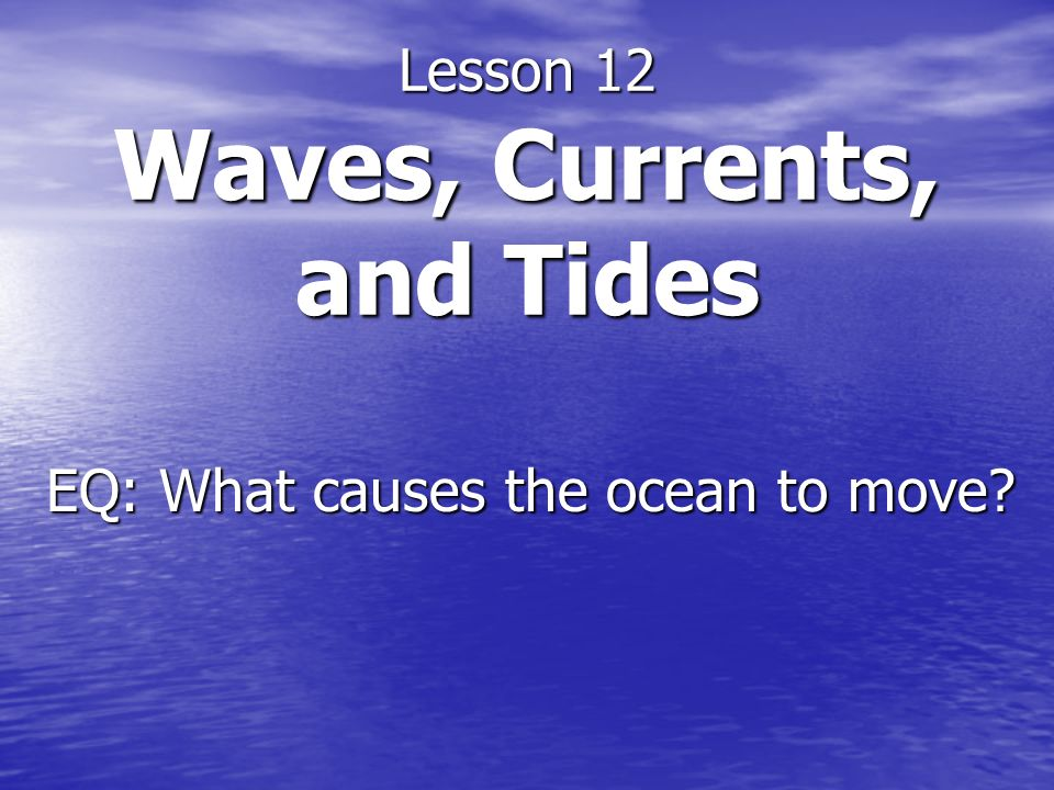 Lesson 12 Waves, Currents, and Tides EQ: What causes the ocean to move?