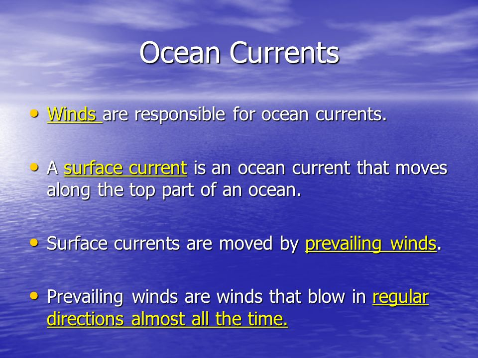 Ocean Currents Winds are responsible for ocean currents. Winds are responsible for ocean currents. A surface current is an ocean current that moves al
