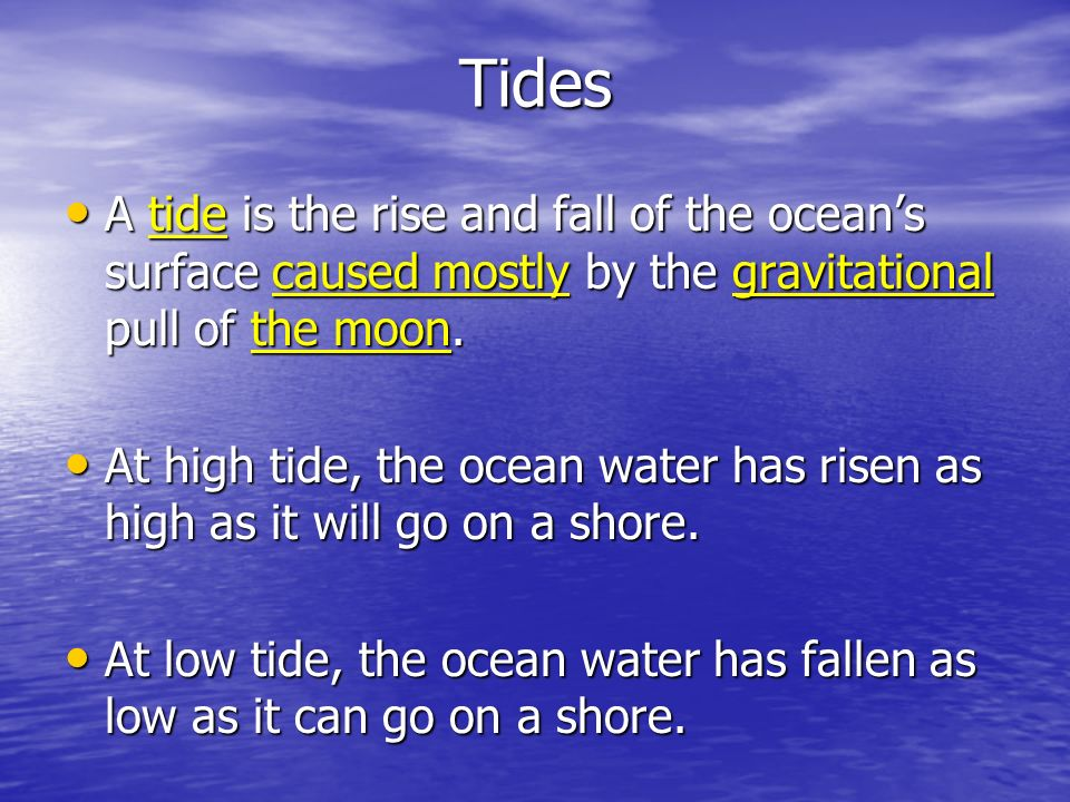 Tides A tide is the rise and fall of the oceans surface caused mostly by the gravitational pull of the moon. A tide is the rise and fall of the oceans