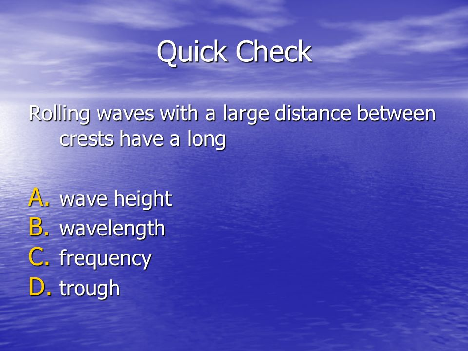 Quick Check Rolling waves with a large distance between crests have a long A. wave height B. wavelength C. frequency D. trough