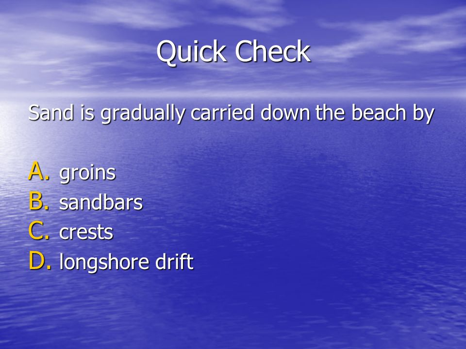 Quick Check Sand is gradually carried down the beach by A. groins B. sandbars C. crests D. longshore drift