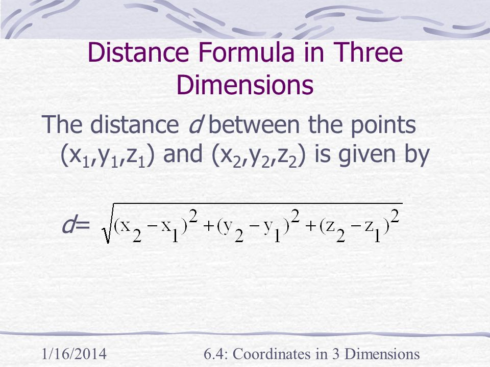 1/16/20146.4: Coordinates in 3 Dimensions Distance Formula in Three Dimensions The distance d between the points (x 1,y 1,z 1 ) and (x 2,y 2,z 2 ) is
