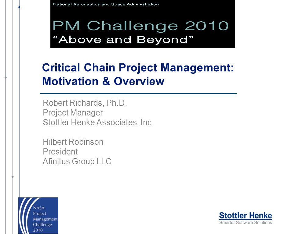 Critical Chain Project Management: Motivation & Overview Robert Richards, Ph.D. Project Manager Stottler Henke Associates, Inc. Hilbert Robinson Presi