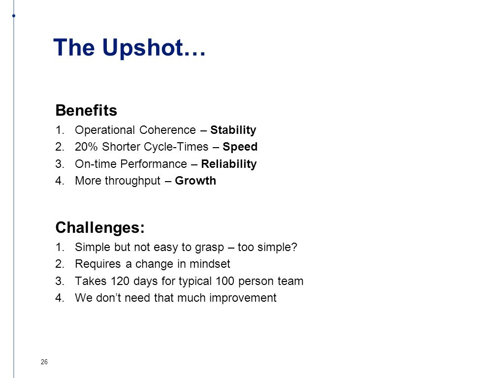 The Upshot… Benefits 1. Operational Coherence – Stability 2. 20% Shorter Cycle-Times – Speed 3. On-time Performance – Reliability 4. More throughput –