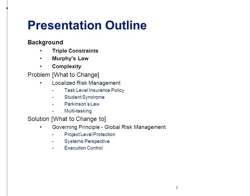 Presentation Outline Background Triple Constraints Murphys Law Complexity Problem [What to Change] Localized Risk Management - Task Level Insurance Po