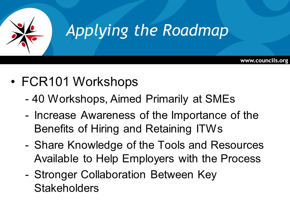 www.councils.org Applying the Roadmap FCR101 Workshops - 40 Workshops, Aimed Primarily at SMEs -Increase Awareness of the Importance of the Benefits of Hiring and Retaining ITWs -Share Knowledge of the Tools and Resources Available to Help Employers with the Process -Stronger Collaboration Between Key Stakeholders
