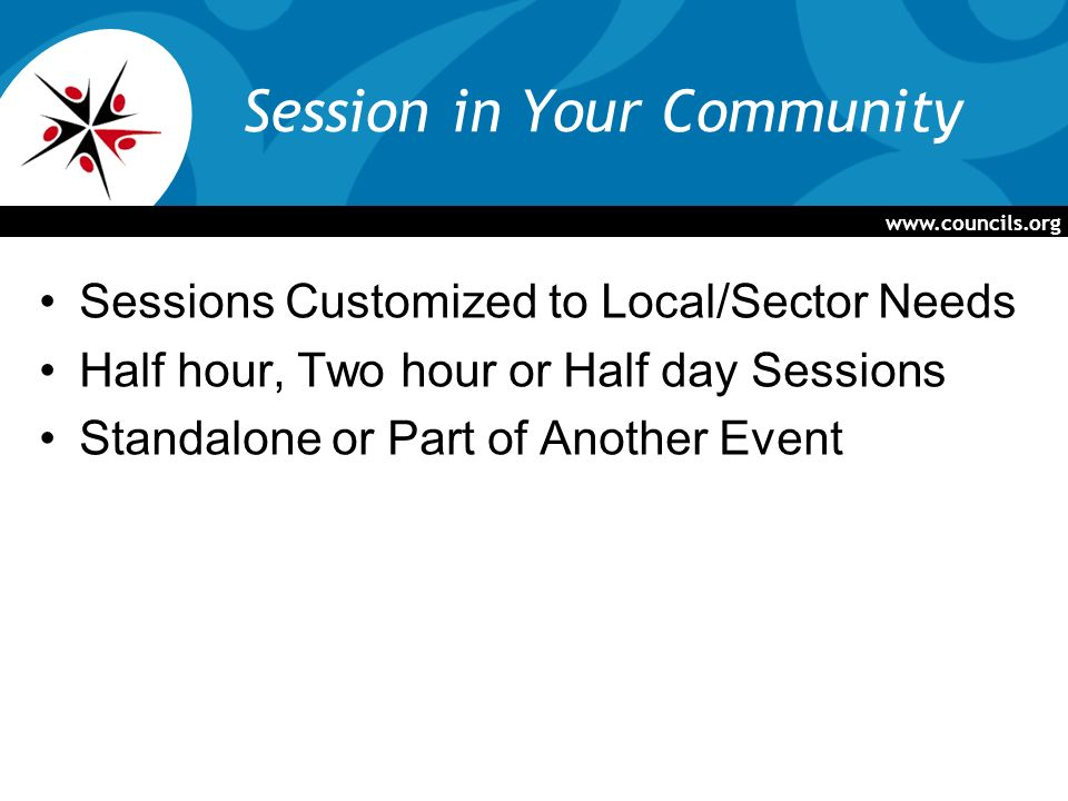 Session in Your Community Sessions Customized to Local/Sector Needs Half hour, Two hour or Half day Sessions Standalone or Part of Another Event