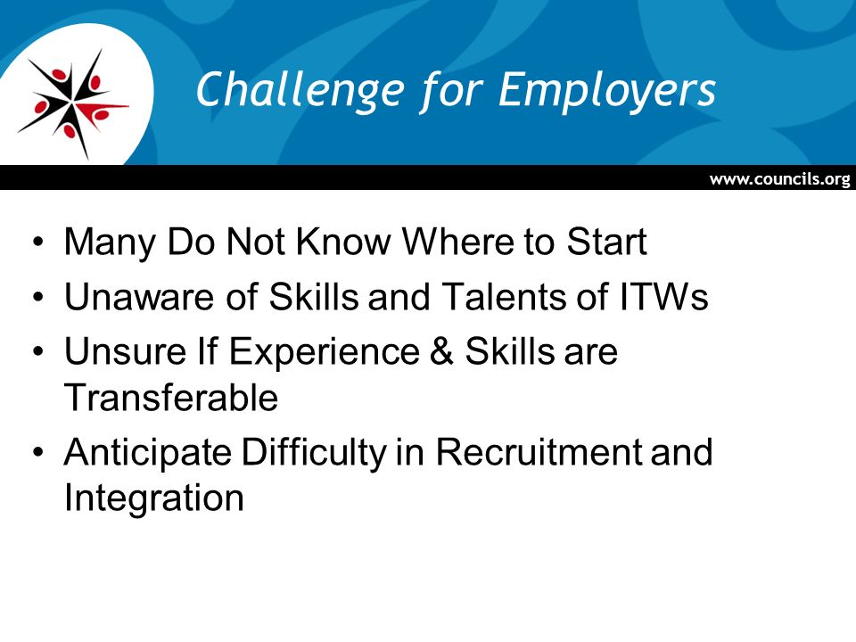 Challenge for Employers Many Do Not Know Where to Start Unaware of Skills and Talents of ITWs Unsure If Experience & Skills are Transferable Anticipate Difficulty in Recruitment and Integration
