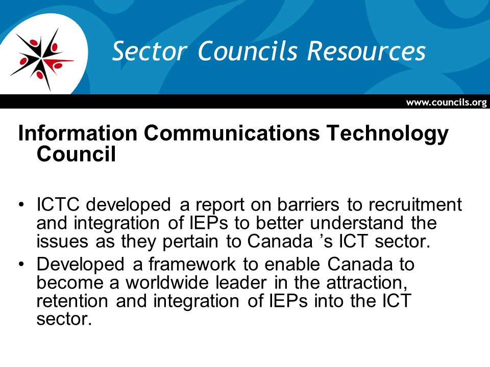 Sector Councils Resources Information Communications Technology Council ICTC developed a report on barriers to recruitment and integration of IEPs to better understand the issues as they pertain to Canada s ICT sector.