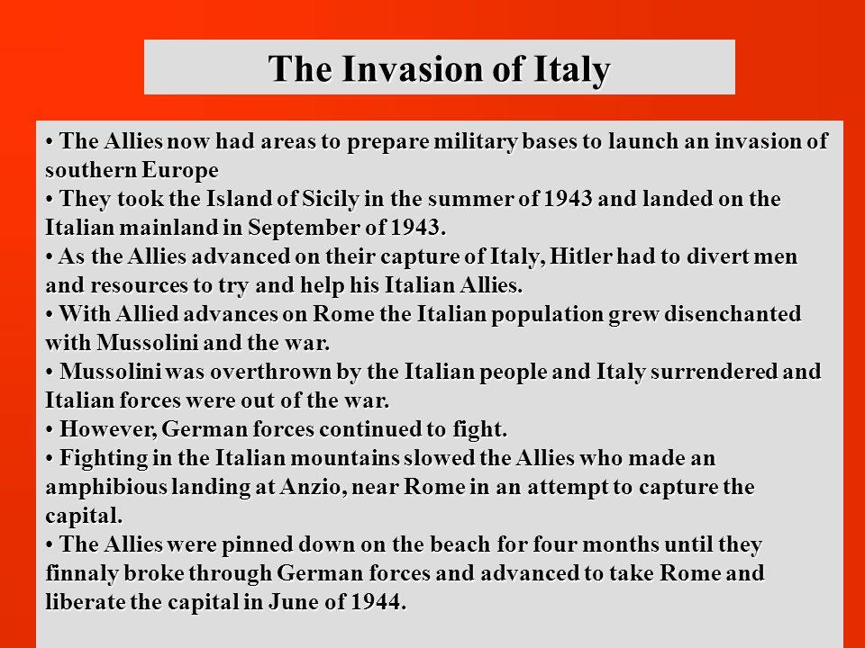 The Invasion of Italy The Allies now had areas to prepare military bases to launch an invasion of southern Europe The Allies now had areas to prepare military bases to launch an invasion of southern Europe They took the Island of Sicily in the summer of 1943 and landed on the Italian mainland in September of 1943.