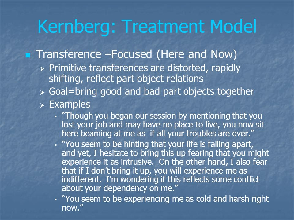 Kernberg: Treatment Model Transference –Focused (Here and Now) Primitive transferences are distorted, rapidly shifting, reflect part object relations