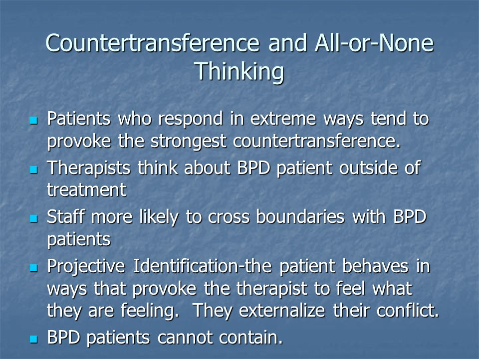 Countertransference and All-or-None Thinking Patients who respond in extreme ways tend to provoke the strongest countertransference. Patients who resp