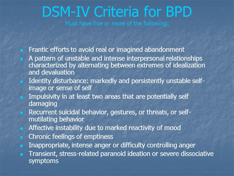 DSM-IV Criteria for BPD Must have five or more of the following: Frantic efforts to avoid real or imagined abandonment A pattern of unstable and inten