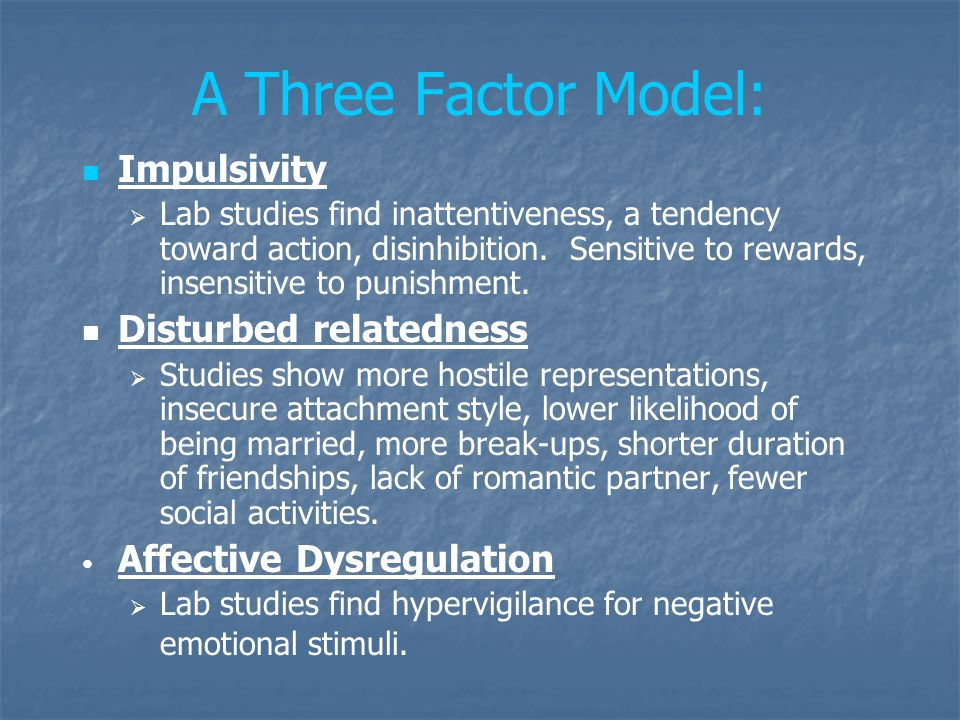 A Three Factor Model: Impulsivity Lab studies find inattentiveness, a tendency toward action, disinhibition. Sensitive to rewards, insensitive to puni