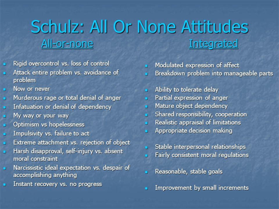 Schulz: All Or None Attitudes All-or-none Integrated Rigid overcontrol vs. loss of control Rigid overcontrol vs. loss of control Attack entire problem