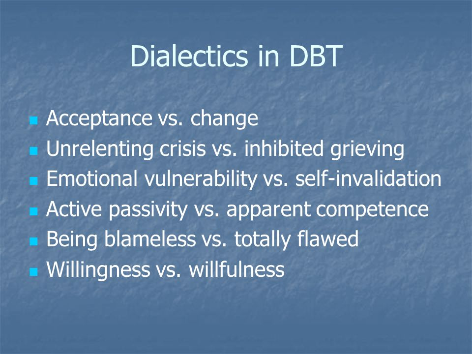 Dialectics in DBT Acceptance vs. change Unrelenting crisis vs. inhibited grieving Emotional vulnerability vs. self-invalidation Active passivity vs. a