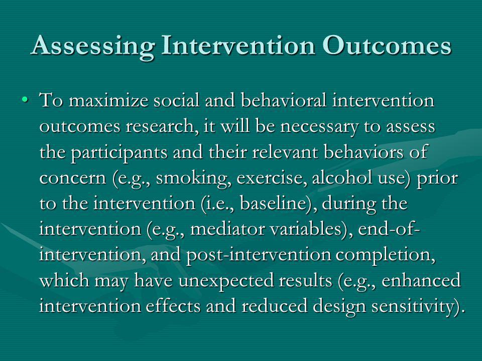 Assessing Intervention Outcomes To maximize social and behavioral intervention outcomes research, it will be necessary to assess the participants and their relevant behaviors of concern (e.g., smoking, exercise, alcohol use) prior to the intervention (i.e., baseline), during the intervention (e.g., mediator variables), end-of- intervention, and post-intervention completion, which may have unexpected results (e.g., enhanced intervention effects and reduced design sensitivity).To maximize social and behavioral intervention outcomes research, it will be necessary to assess the participants and their relevant behaviors of concern (e.g., smoking, exercise, alcohol use) prior to the intervention (i.e., baseline), during the intervention (e.g., mediator variables), end-of- intervention, and post-intervention completion, which may have unexpected results (e.g., enhanced intervention effects and reduced design sensitivity).