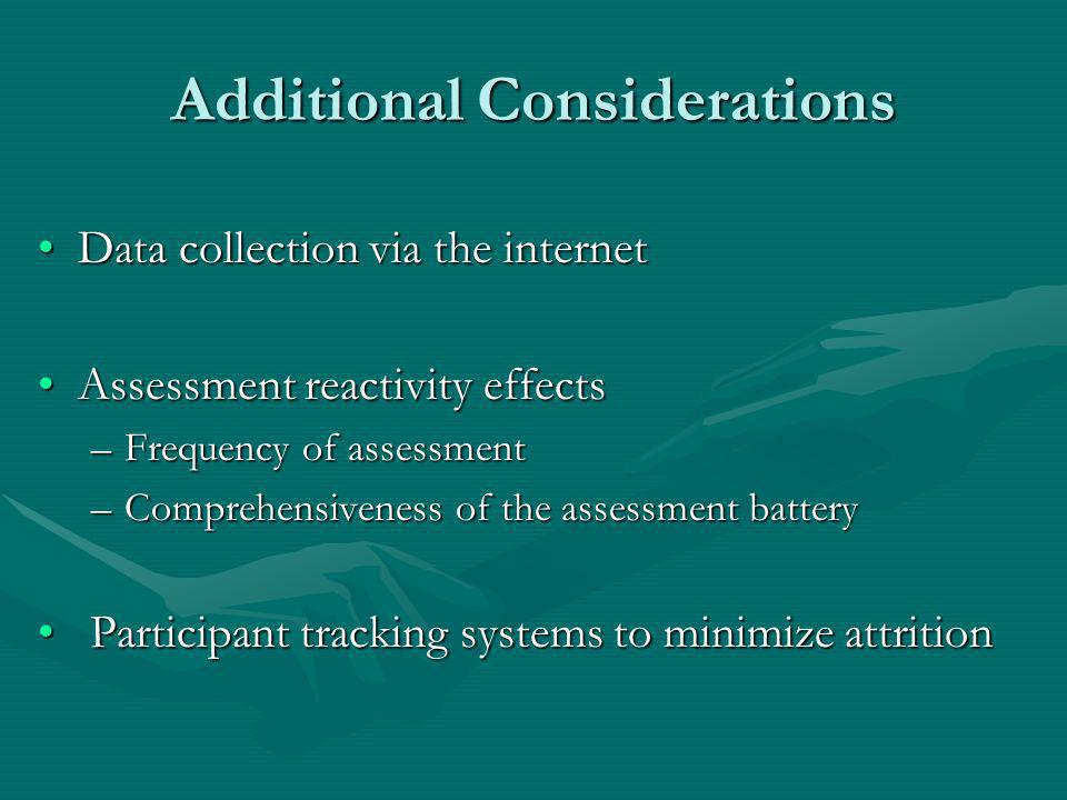 Additional Considerations Data collection via the internetData collection via the internet Assessment reactivity effectsAssessment reactivity effects –Frequency of assessment –Comprehensiveness of the assessment battery Participant tracking systems to minimize attrition Participant tracking systems to minimize attrition
