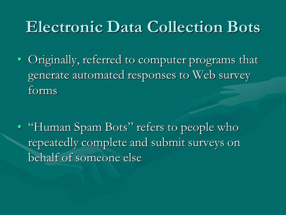 Electronic Data Collection Bots Originally, referred to computer programs that generate automated responses to Web survey formsOriginally, referred to computer programs that generate automated responses to Web survey forms Human Spam Bots refers to people who repeatedly complete and submit surveys on behalf of someone elseHuman Spam Bots refers to people who repeatedly complete and submit surveys on behalf of someone else