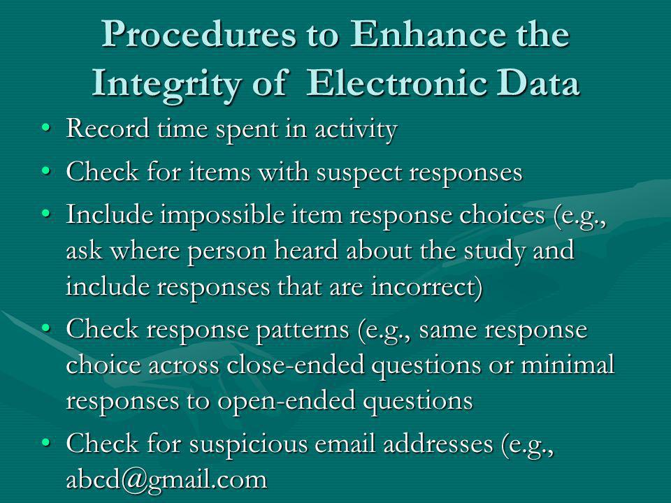 Procedures to Enhance the Integrity of Electronic Data Record time spent in activityRecord time spent in activity Check for items with suspect responsesCheck for items with suspect responses Include impossible item response choices (e.g., ask where person heard about the study and include responses that are incorrect)Include impossible item response choices (e.g., ask where person heard about the study and include responses that are incorrect) Check response patterns (e.g., same response choice across close-ended questions or minimal responses to open-ended questionsCheck response patterns (e.g., same response choice across close-ended questions or minimal responses to open-ended questions Check for suspicious email addresses (e.g., abcd@gmail.comCheck for suspicious email addresses (e.g., abcd@gmail.com