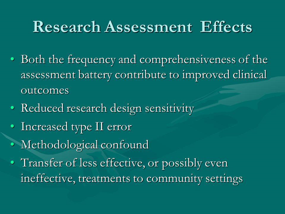 Research Assessment Effects Both the frequency and comprehensiveness of the assessment battery contribute to improved clinical outcomesBoth the frequency and comprehensiveness of the assessment battery contribute to improved clinical outcomes Reduced research design sensitivityReduced research design sensitivity Increased type II errorIncreased type II error Methodological confoundMethodological confound Transfer of less effective, or possibly even ineffective, treatments to community settingsTransfer of less effective, or possibly even ineffective, treatments to community settings