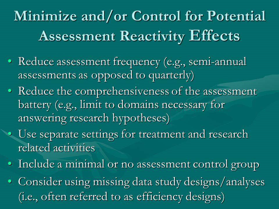 Minimize and/or Control for Potential Assessment Reactivity Effects Reduce assessment frequency (e.g., semi-annual assessments as opposed to quarterly)Reduce assessment frequency (e.g., semi-annual assessments as opposed to quarterly) Reduce the comprehensiveness of the assessment battery (e.g., limit to domains necessary for answering research hypotheses)Reduce the comprehensiveness of the assessment battery (e.g., limit to domains necessary for answering research hypotheses) Use separate settings for treatment and research related activitiesUse separate settings for treatment and research related activities Include a minimal or no assessment control groupInclude a minimal or no assessment control group Consider using missing data study designs/analyses (i.e., often referred to as efficiency designs)Consider using missing data study designs/analyses (i.e., often referred to as efficiency designs)