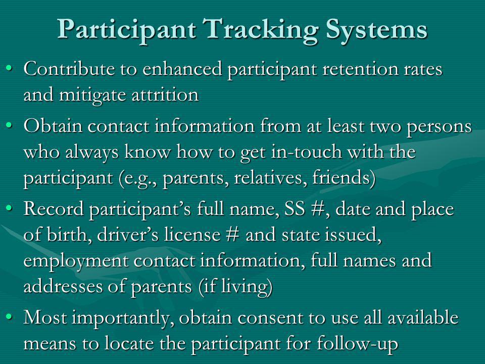 Participant Tracking Systems Contribute to enhanced participant retention rates and mitigate attritionContribute to enhanced participant retention rates and mitigate attrition Obtain contact information from at least two persons who always know how to get in-touch with the participant (e.g., parents, relatives, friends)Obtain contact information from at least two persons who always know how to get in-touch with the participant (e.g., parents, relatives, friends) Record participants full name, SS #, date and place of birth, drivers license # and state issued, employment contact information, full names and addresses of parents (if living)Record participants full name, SS #, date and place of birth, drivers license # and state issued, employment contact information, full names and addresses of parents (if living) Most importantly, obtain consent to use all available means to locate the participant for follow-upMost importantly, obtain consent to use all available means to locate the participant for follow-up