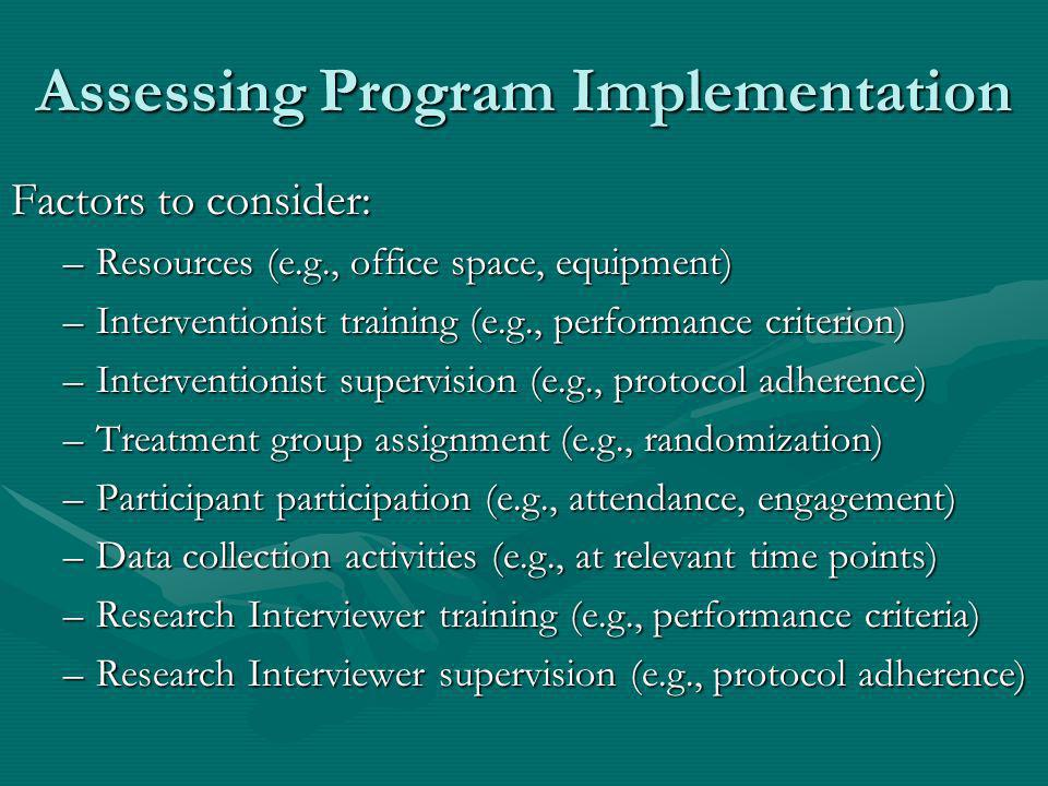 Assessing Program Implementation Factors to consider: –Resources (e.g., office space, equipment) –Interventionist training (e.g., performance criterion) –Interventionist supervision (e.g., protocol adherence) –Treatment group assignment (e.g., randomization) –Participant participation (e.g., attendance, engagement) –Data collection activities (e.g., at relevant time points) –Research Interviewer training (e.g., performance criteria) –Research Interviewer supervision (e.g., protocol adherence)