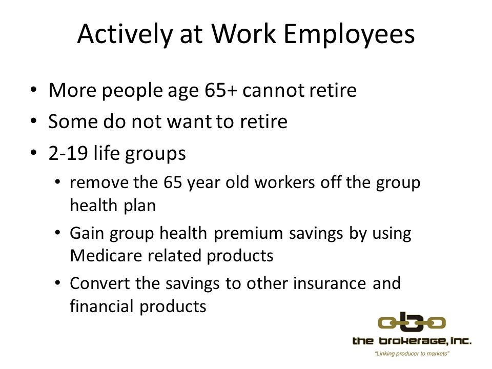 Actively at Work Employees More people age 65+ cannot retire Some do not want to retire 2-19 life groups remove the 65 year old workers off the group health plan Gain group health premium savings by using Medicare related products Convert the savings to other insurance and financial products