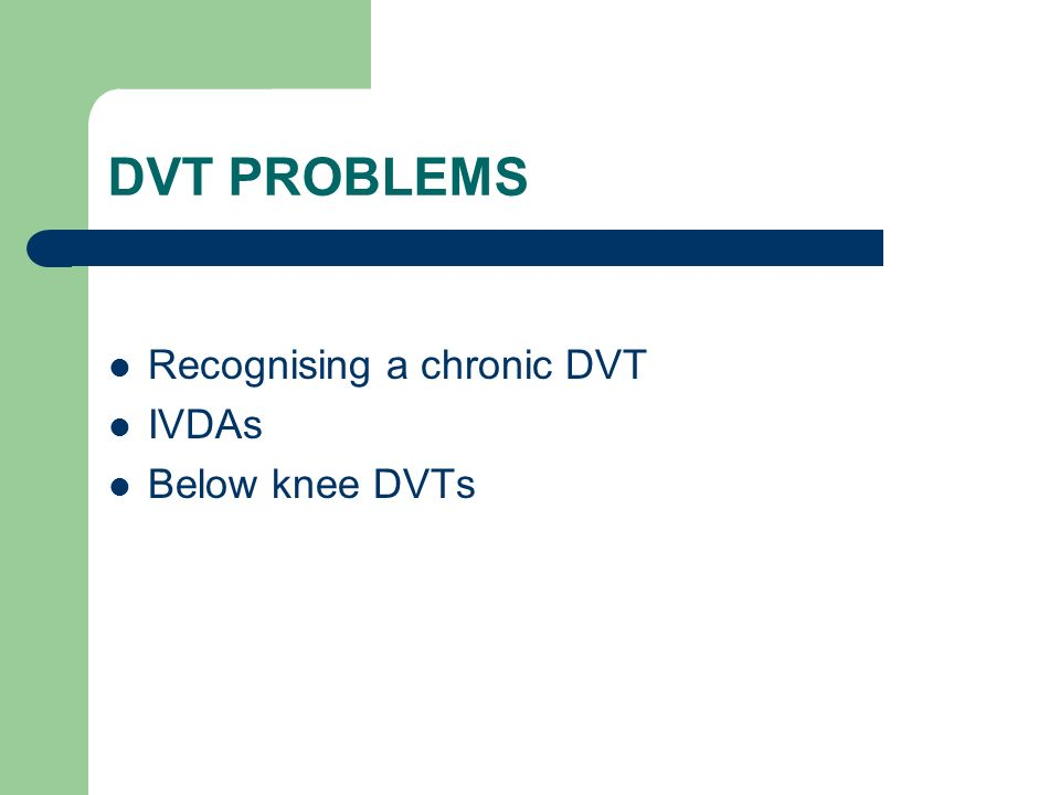 DVT PROBLEMS Recognising a chronic DVT IVDAs Below knee DVTs