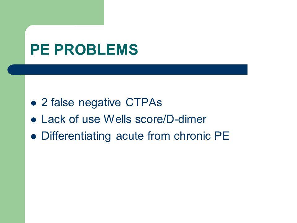 PE PROBLEMS 2 false negative CTPAs Lack of use Wells score/D-dimer Differentiating acute from chronic PE