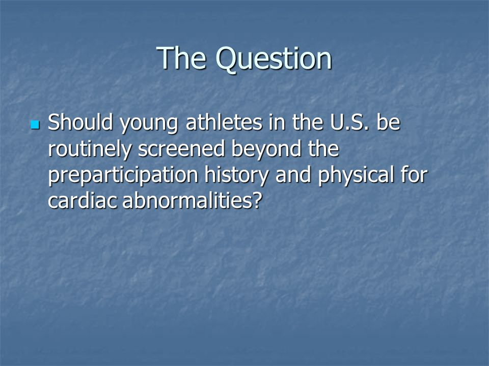 The Question Should young athletes in the U.S. be routinely screened beyond the preparticipation history and physical for cardiac abnormalities? Shoul